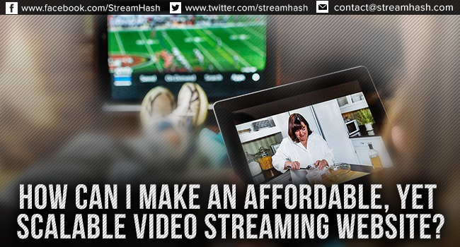 How Can I Make an Affordable, Yet Scalable Video Streaming Website?